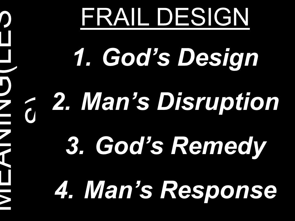 MEANING(LESS) FRAIL DESIGN God's Design Man's Disruption God's Remedy