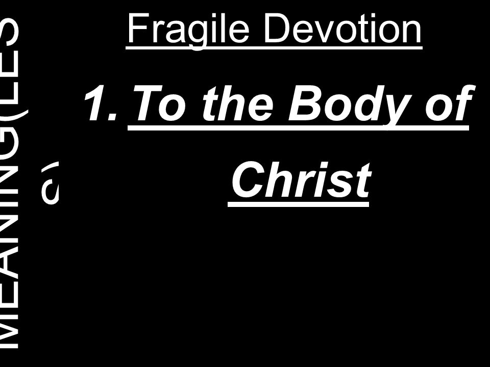 MEANING(LESS) Fragile Devotion To the Body of Christ