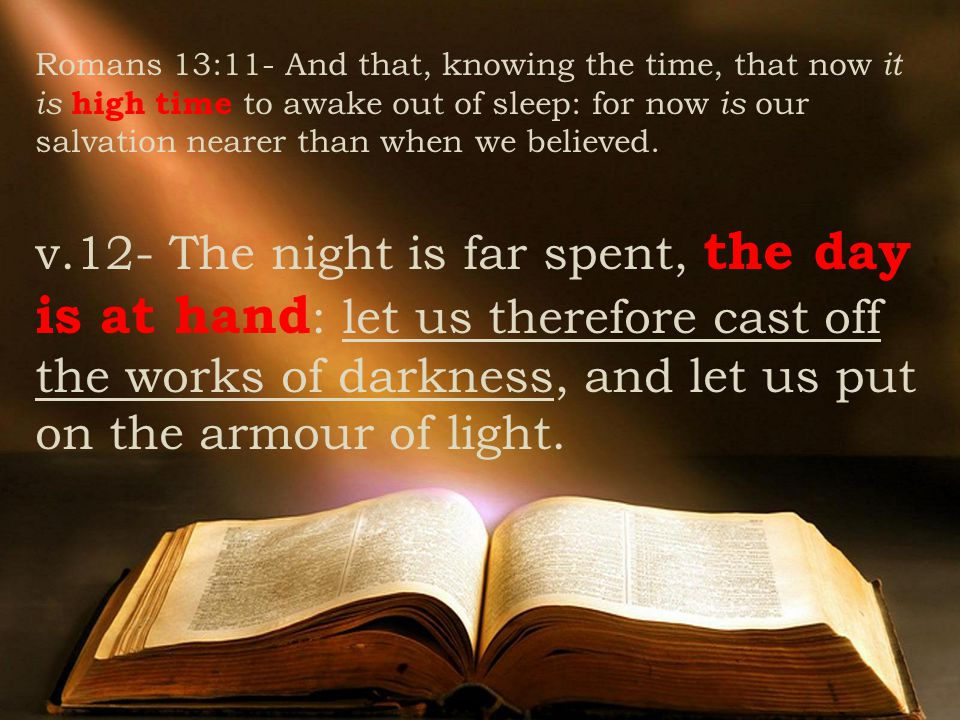 Romans 13:11- And that, knowing the time, that now it is high time to awake out of sleep: for now is our salvation nearer than when we believed.