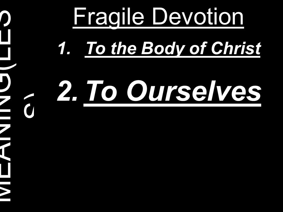 MEANING(LESS) Fragile Devotion To the Body of Christ To Ourselves