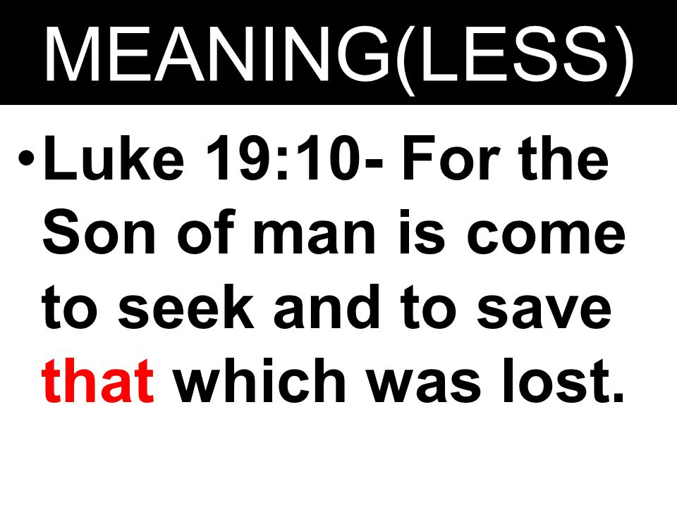 MEANING(LESS) Luke 19:10- For the Son of man is come to seek and to save that which was lost.