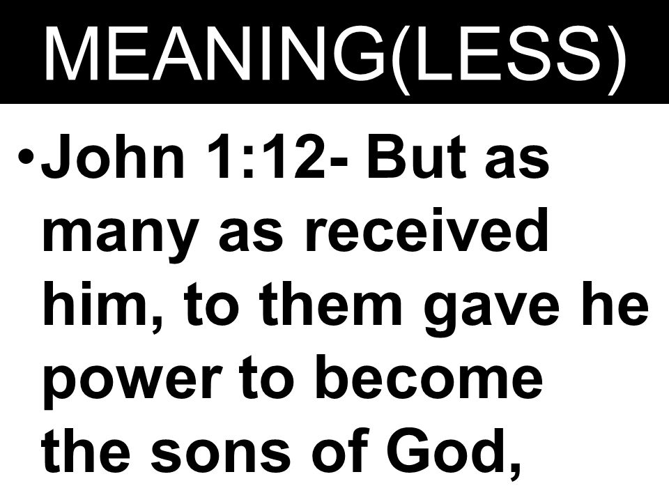 MEANING(LESS) John 1:12- But as many as received him, to them gave he power to become the sons of God, even to them that believe on his name: