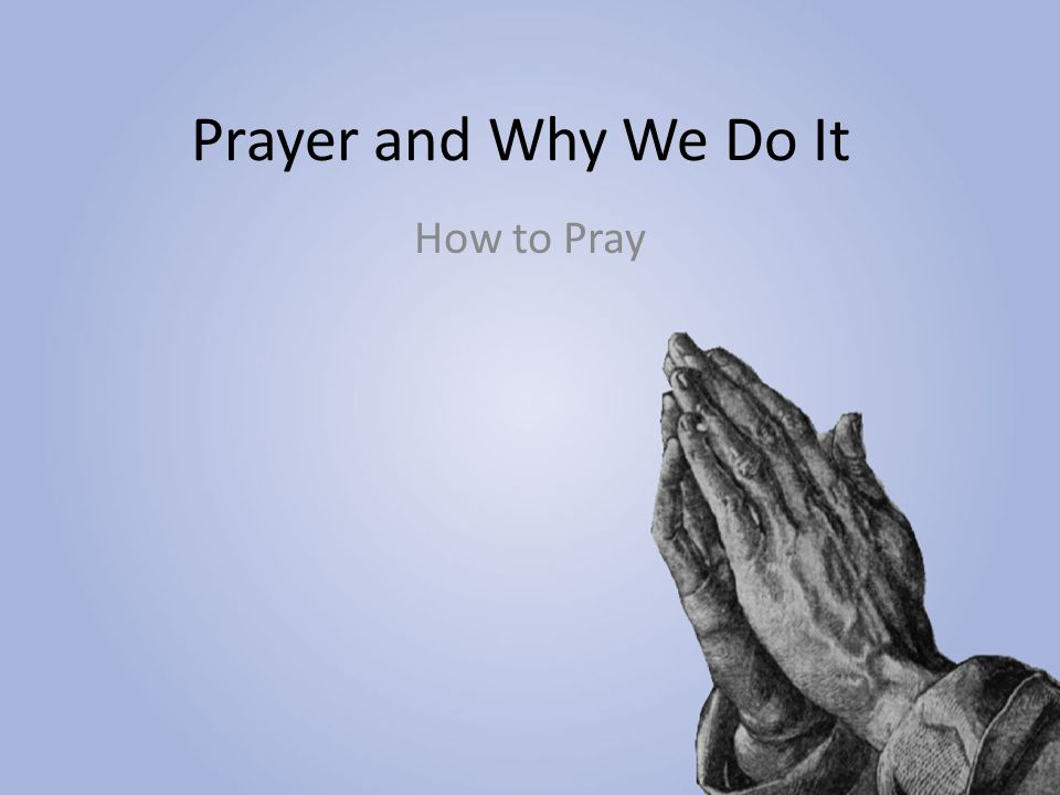 Prayer and Why We Do It How to Pray