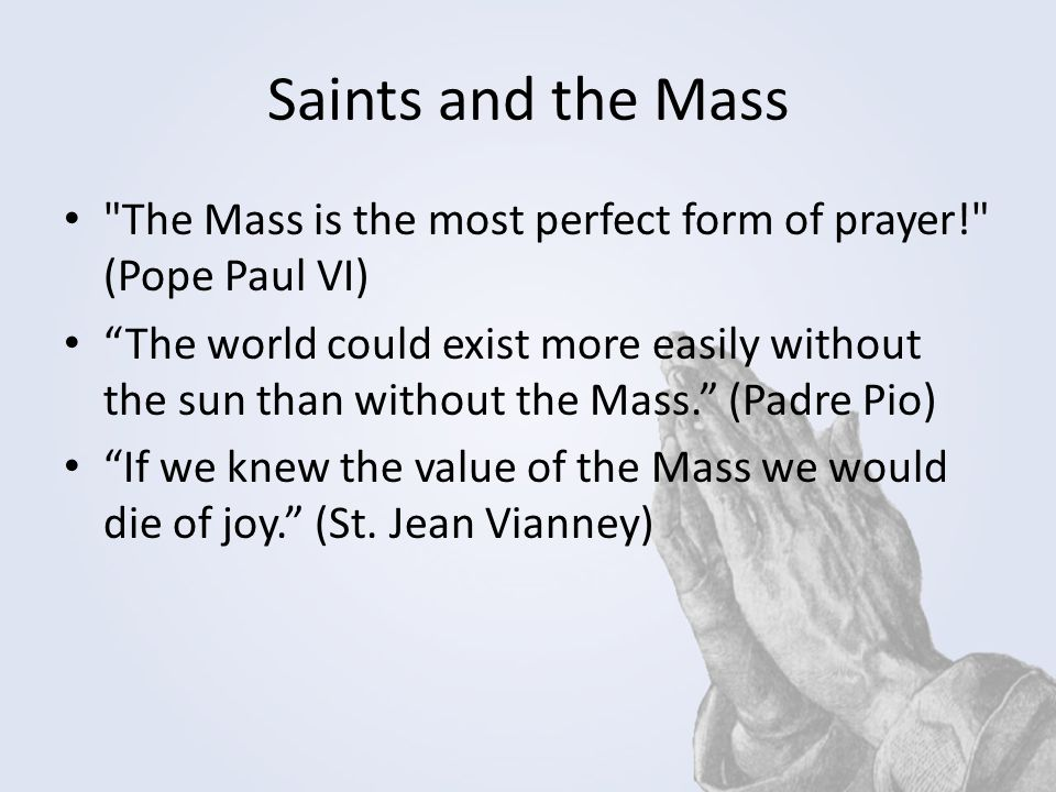 Saints and the Mass The Mass is the most perfect form of prayer! (Pope Paul VI)