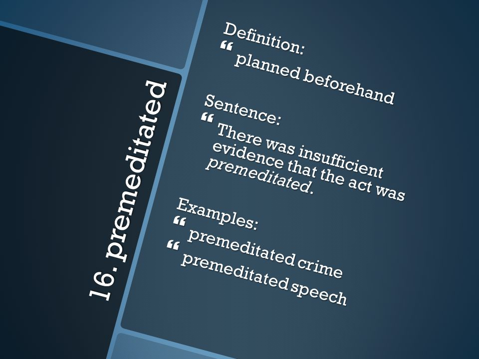 16. premeditated Definition: planned beforehand Sentence: