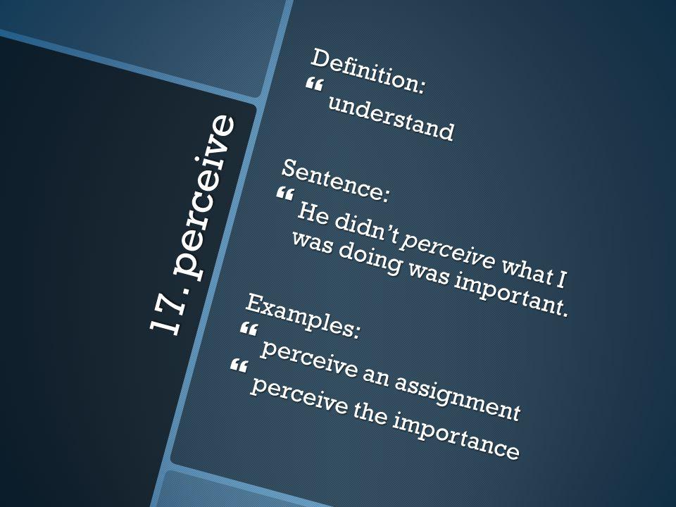 17. perceive Definition: understand Sentence: