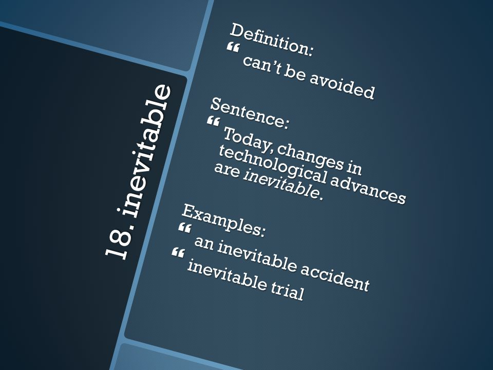 18. inevitable Definition: can't be avoided Sentence: