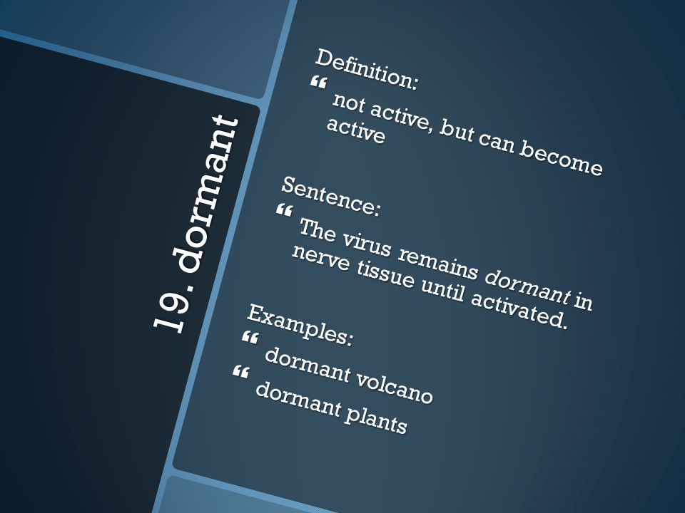 19. dormant Definition: not active, but can become active Sentence: