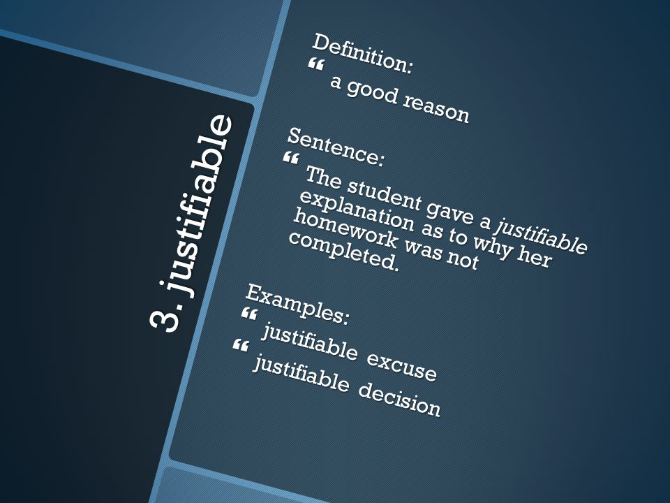 3. justifiable Definition: a good reason Sentence: