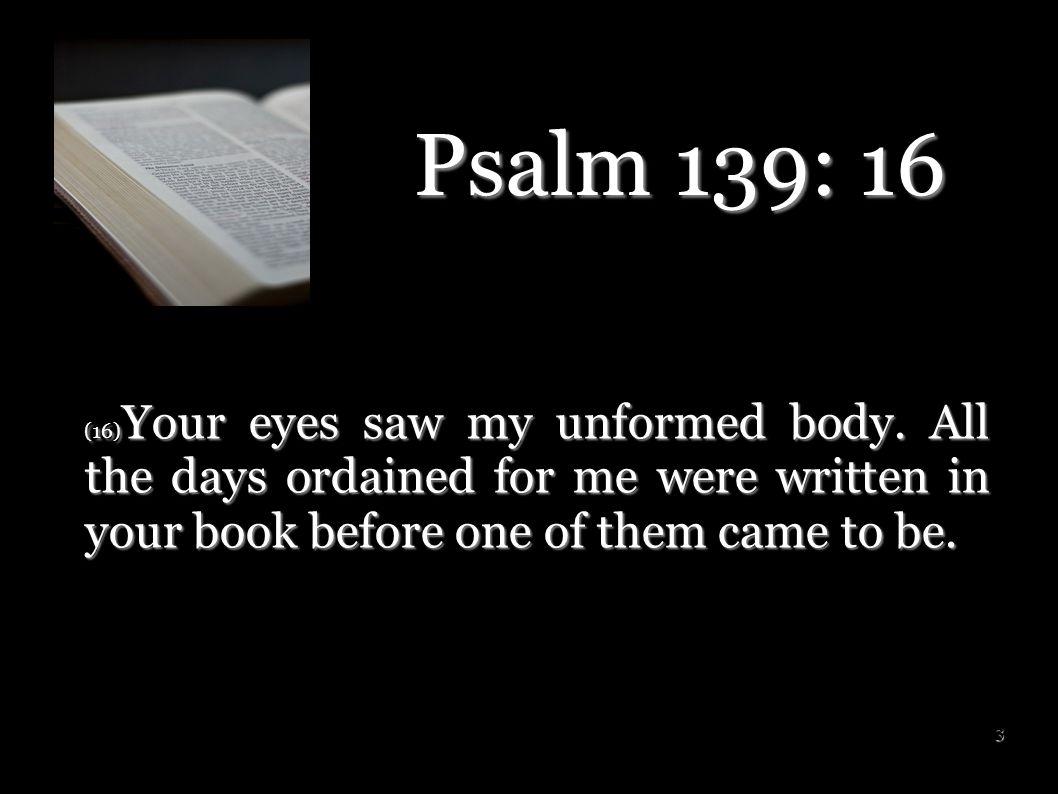 Psalm 139: 16 (16)Your eyes saw my unformed body.