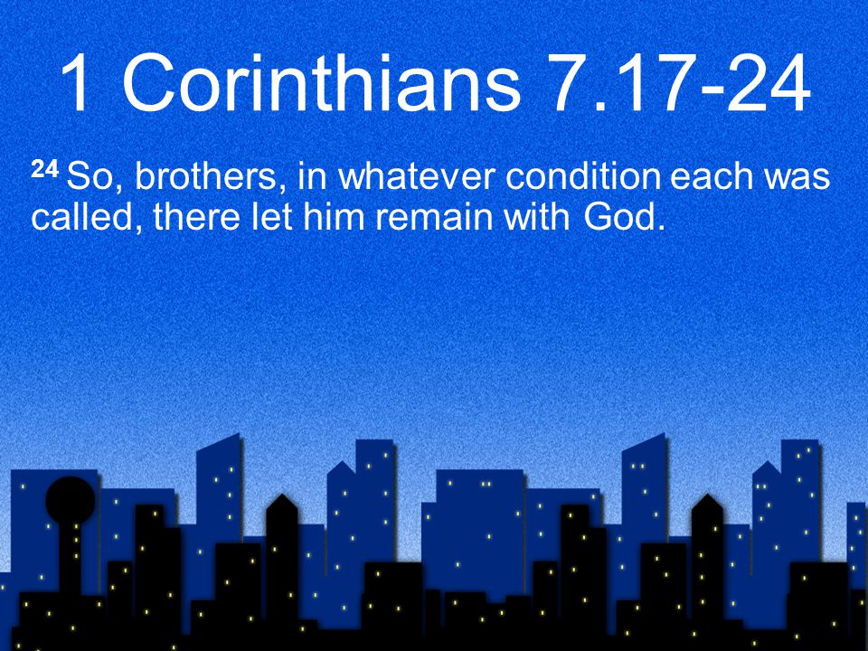 1 Corinthians 7.17-24 24 So, brothers, in whatever condition each was called, there let him remain with God.