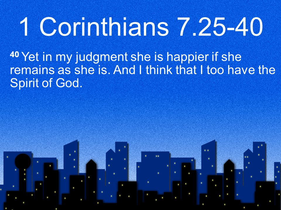 1 Corinthians 7.25-40 40 Yet in my judgment she is happier if she remains as she is.