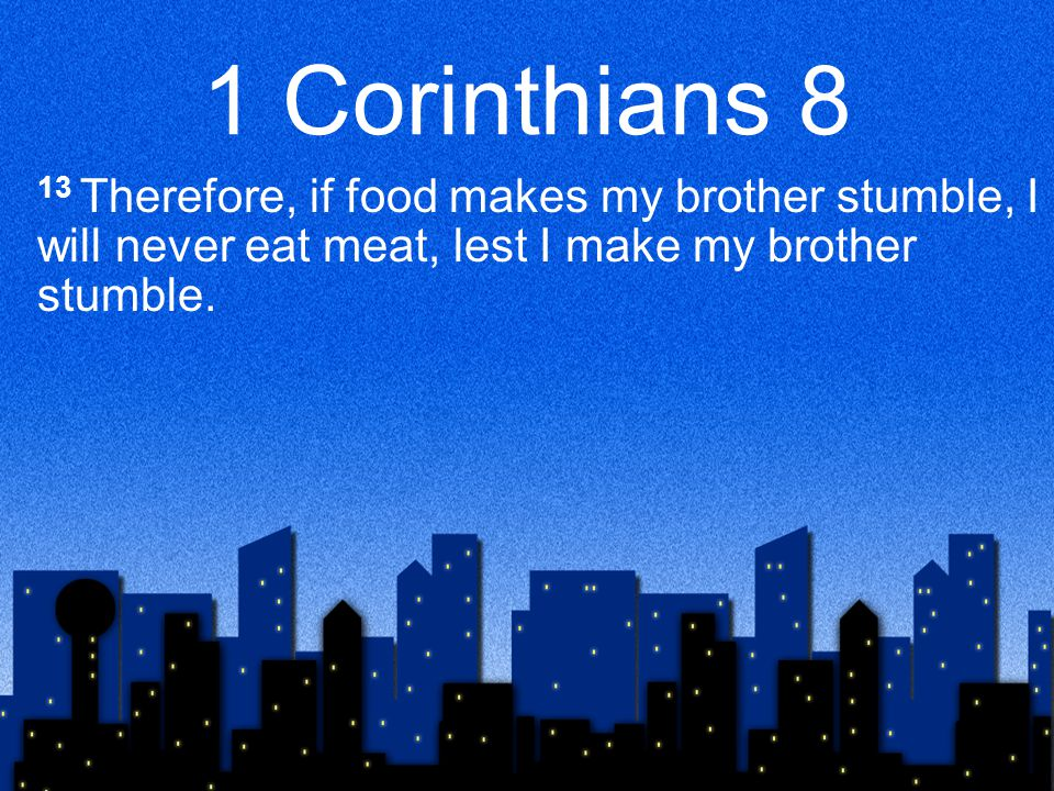 1 Corinthians 8 13 Therefore, if food makes my brother stumble, I will never eat meat, lest I make my brother stumble.