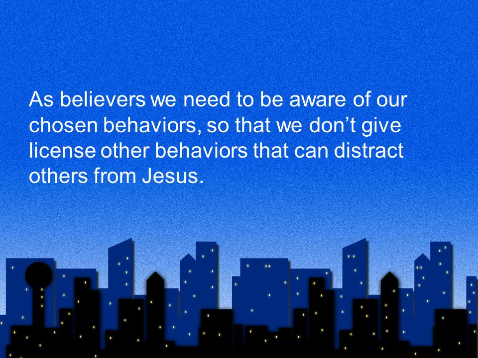 As believers we need to be aware of our chosen behaviors, so that we don't give license other behaviors that can distract others from Jesus.