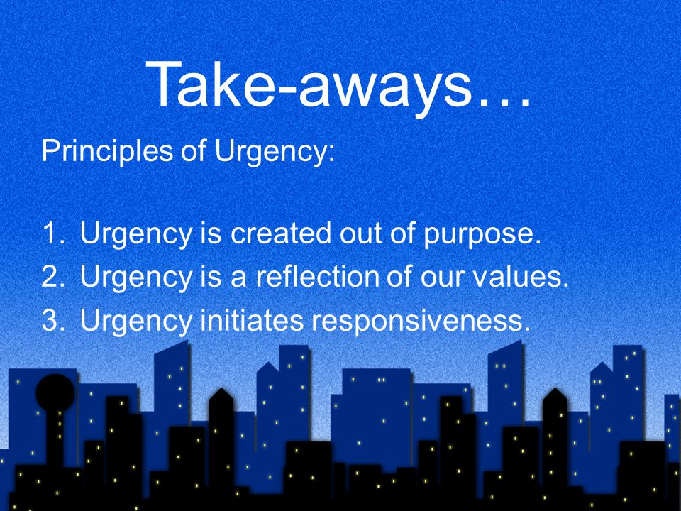 Take-aways… Principles of Urgency: Urgency is created out of purpose.