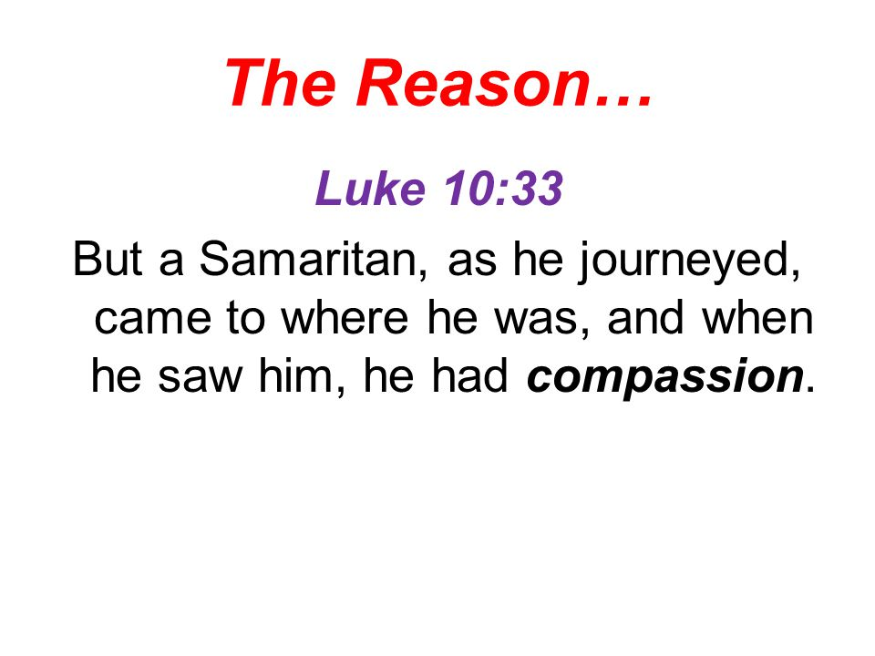 The Reason… Luke 10:33 But a Samaritan, as he journeyed, came to where he was, and when he saw him, he had compassion.