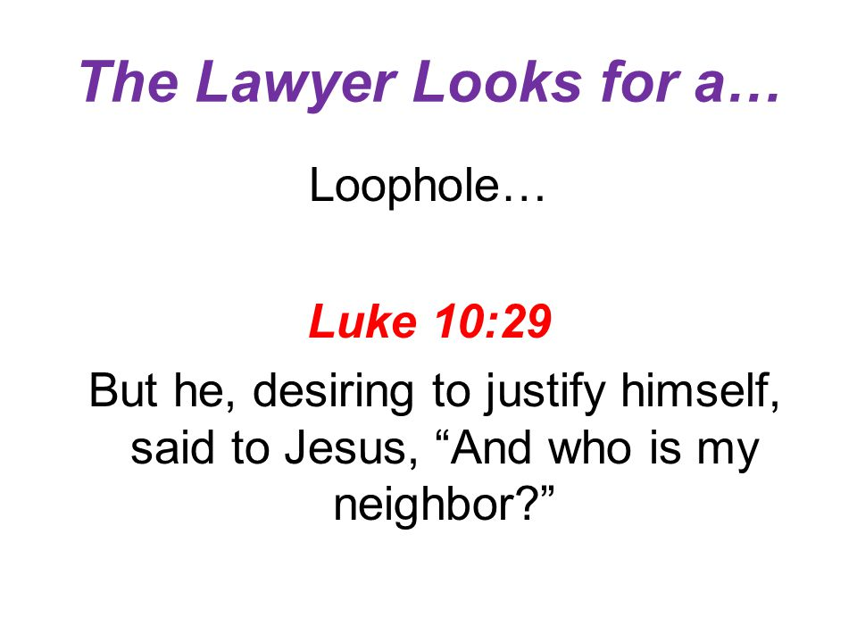 The Lawyer Looks for a… Loophole… Luke 10:29 But he, desiring to justify himself, said to Jesus, And who is my neighbor