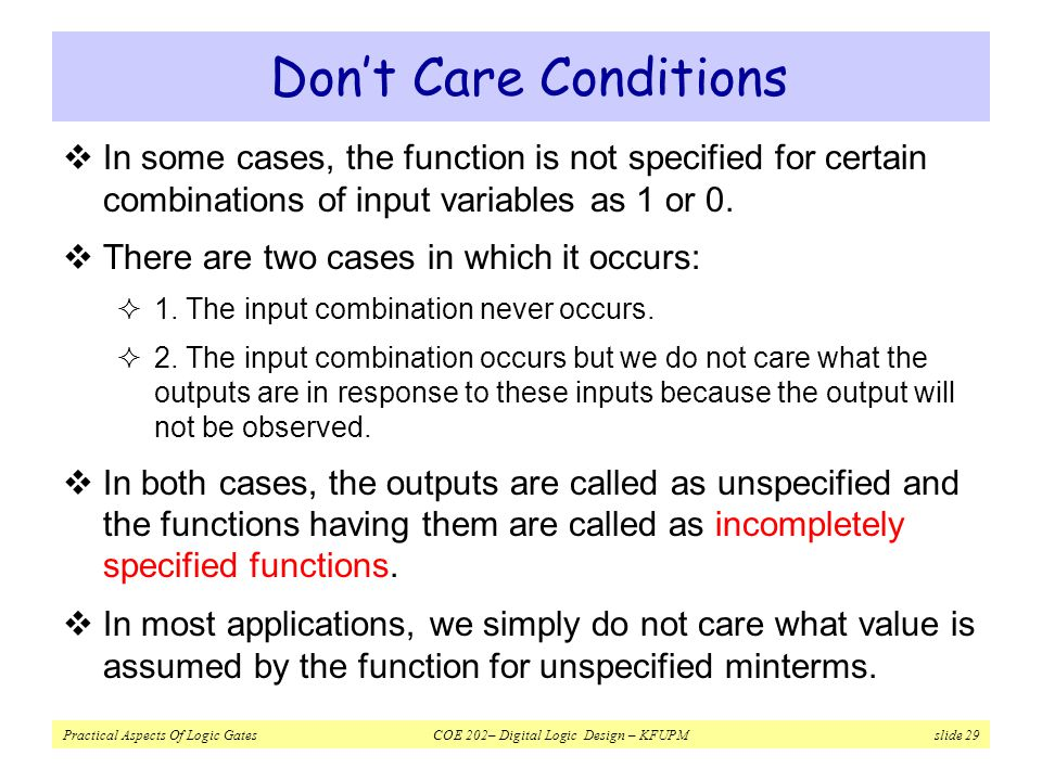 Don't Care Conditions In some cases, the function is not specified for certain combinations of input variables as 1 or 0.