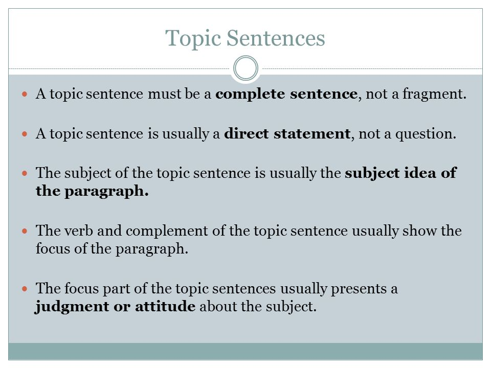 Topic Sentences A topic sentence must be a complete sentence, not a fragment. A topic sentence is usually a direct statement, not a question.