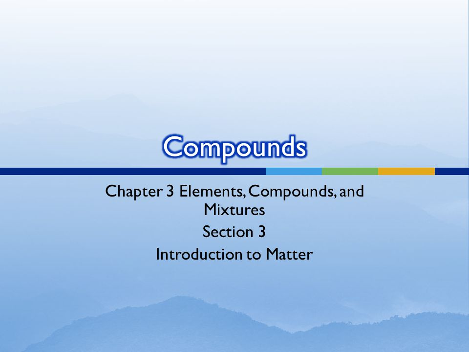Compounds Chapter 3 Elements, Compounds, and Mixtures Section 3