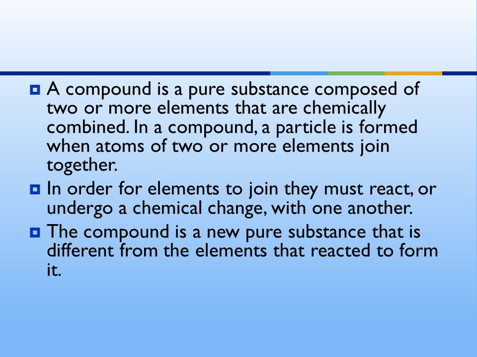 A compound is a pure substance composed of two or more elements that are chemically combined. In a compound, a particle is formed when atoms of two or more elements join together.