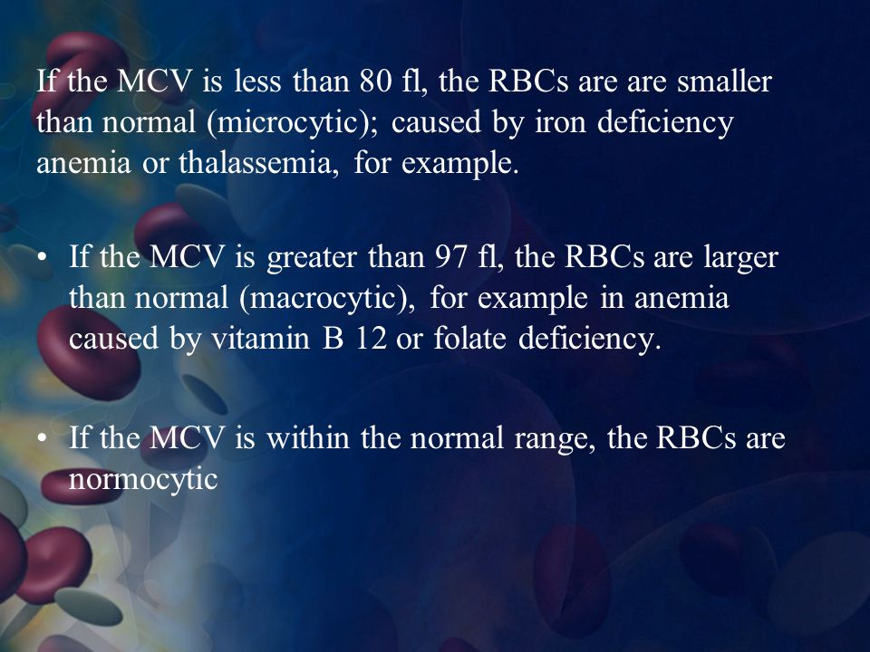If the MCV is less than 80 fl, the RBCs are are smaller than normal (microcytic); caused by iron deficiency anemia or thalassemia, for example.