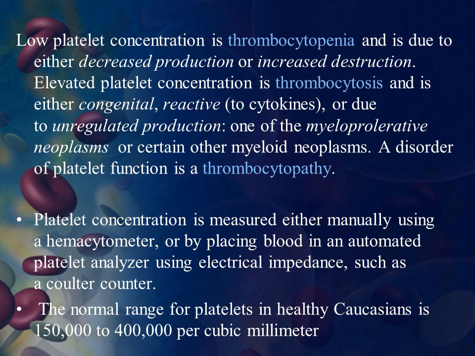 Low platelet concentration is thrombocytopenia and is due to either decreased production or increased destruction. Elevated platelet concentration is thrombocytosis and is either congenital, reactive (to cytokines), or due to unregulated production: one of the myeloprolerative neoplasms or certain other myeloid neoplasms. A disorder of platelet function is a thrombocytopathy.