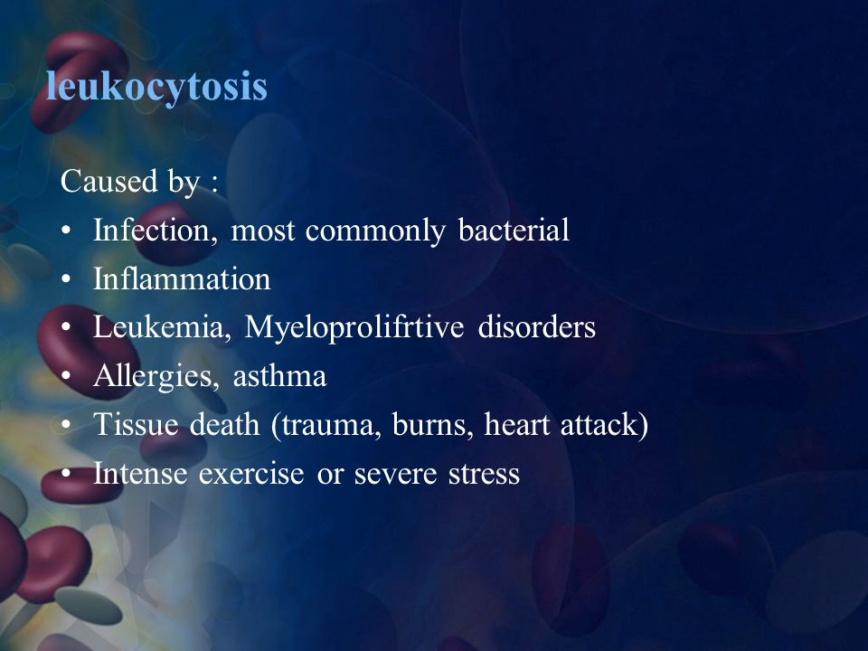 leukocytosis Caused by : Infection, most commonly bacterial