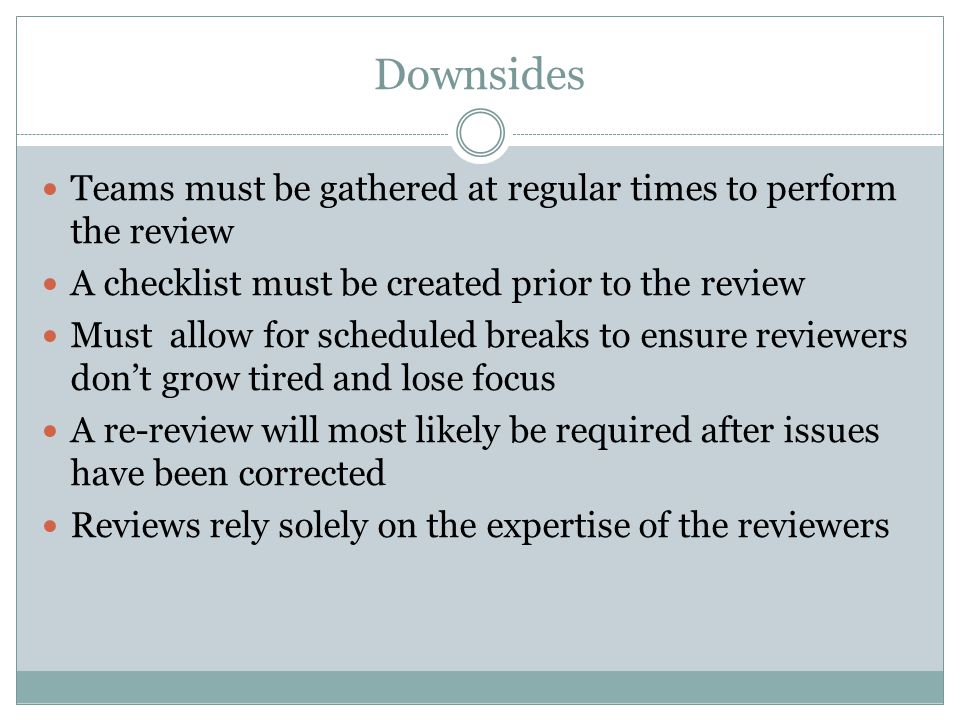 Downsides Teams must be gathered at regular times to perform the review. A checklist must be created prior to the review.