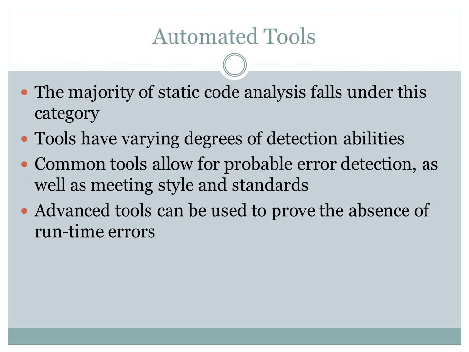Automated Tools The majority of static code analysis falls under this category. Tools have varying degrees of detection abilities.