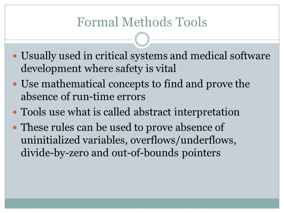 Formal Methods Tools Usually used in critical systems and medical software development where safety is vital.