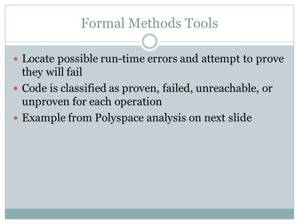 Formal Methods Tools Locate possible run-time errors and attempt to prove they will fail.
