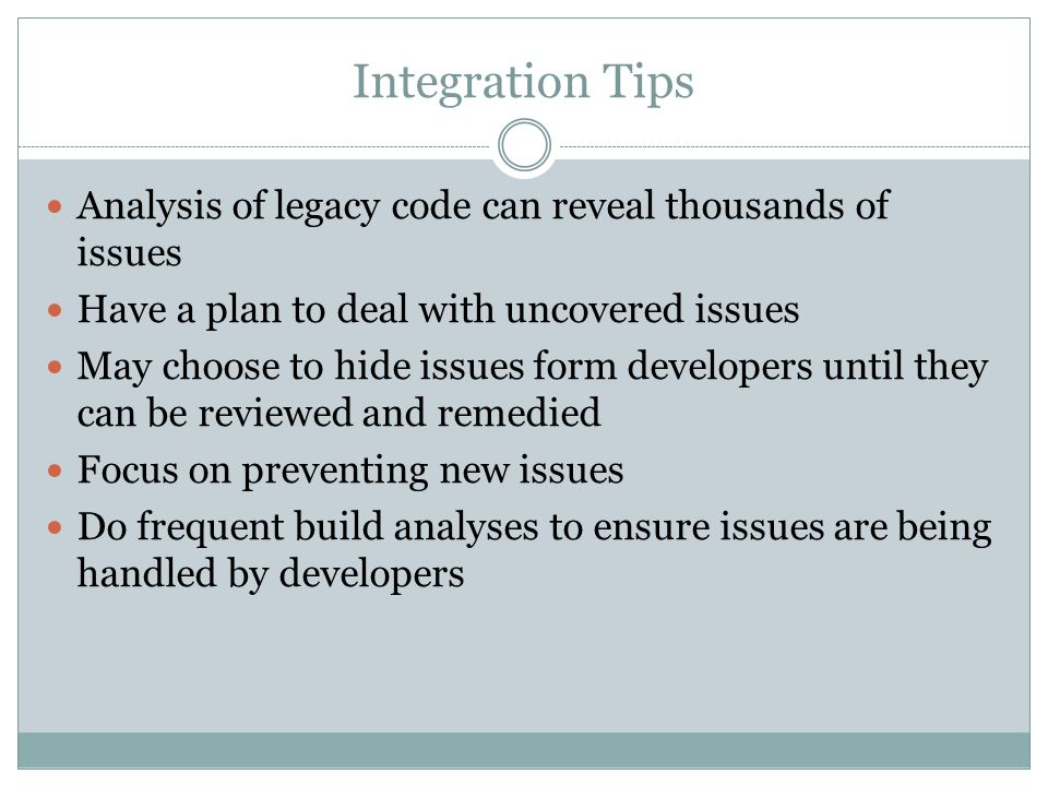 Integration Tips Analysis of legacy code can reveal thousands of issues. Have a plan to deal with uncovered issues.