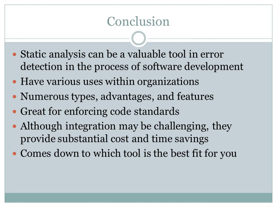Conclusion Static analysis can be a valuable tool in error detection in the process of software development.