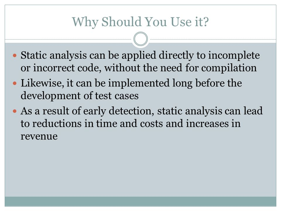 Why Should You Use it Static analysis can be applied directly to incomplete or incorrect code, without the need for compilation.