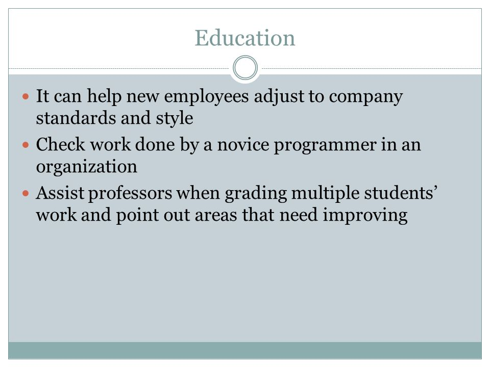 Education It can help new employees adjust to company standards and style. Check work done by a novice programmer in an organization.