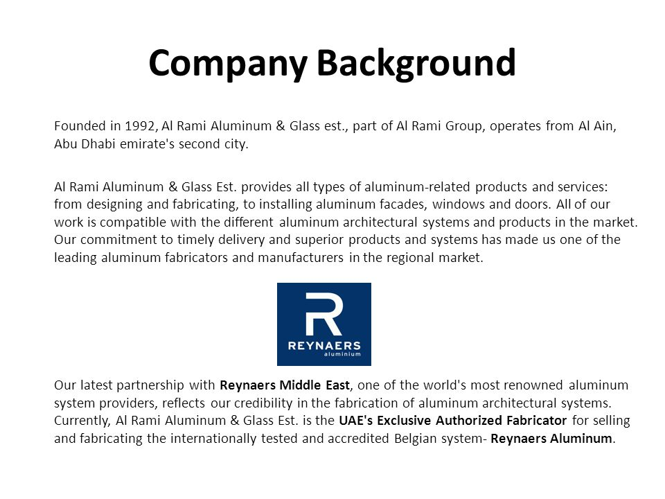 Company Background Founded in 1992, Al Rami Aluminum & Glass est., part of Al Rami Group, operates from Al Ain, Abu Dhabi emirate s second city.