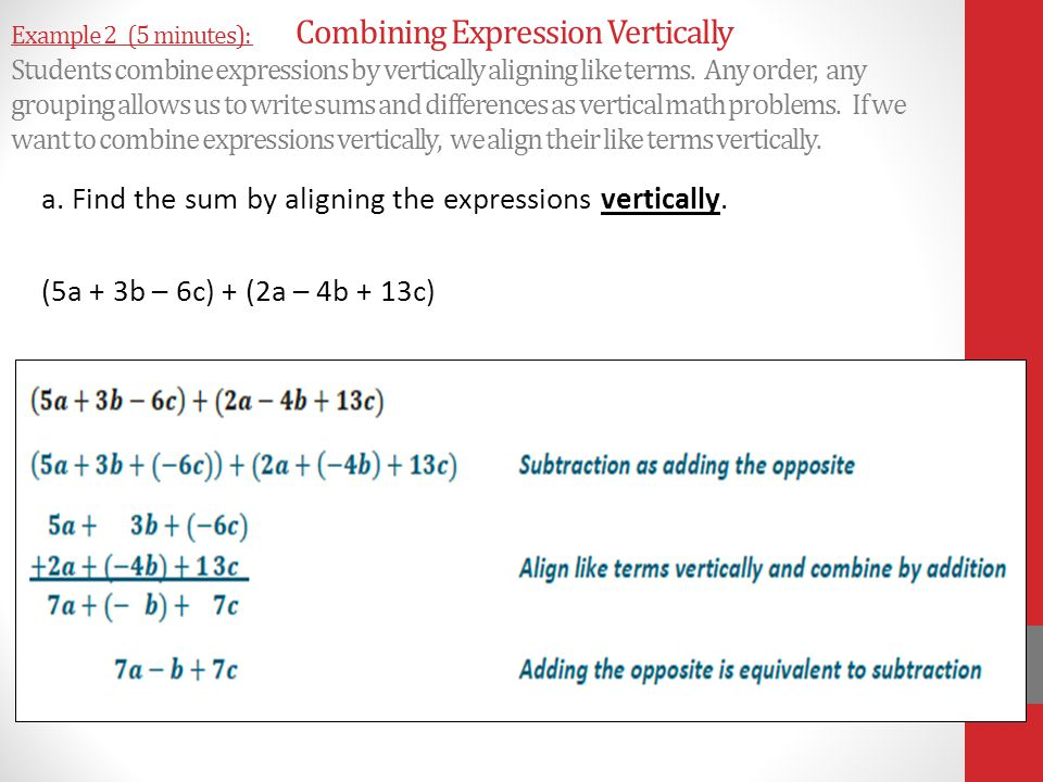 Example 2 (5 minutes): Combining Expression Vertically Students combine expressions by vertically aligning like terms. Any order, any grouping allows us to write sums and differences as vertical math problems. If we want to combine expressions vertically, we align their like terms vertically.