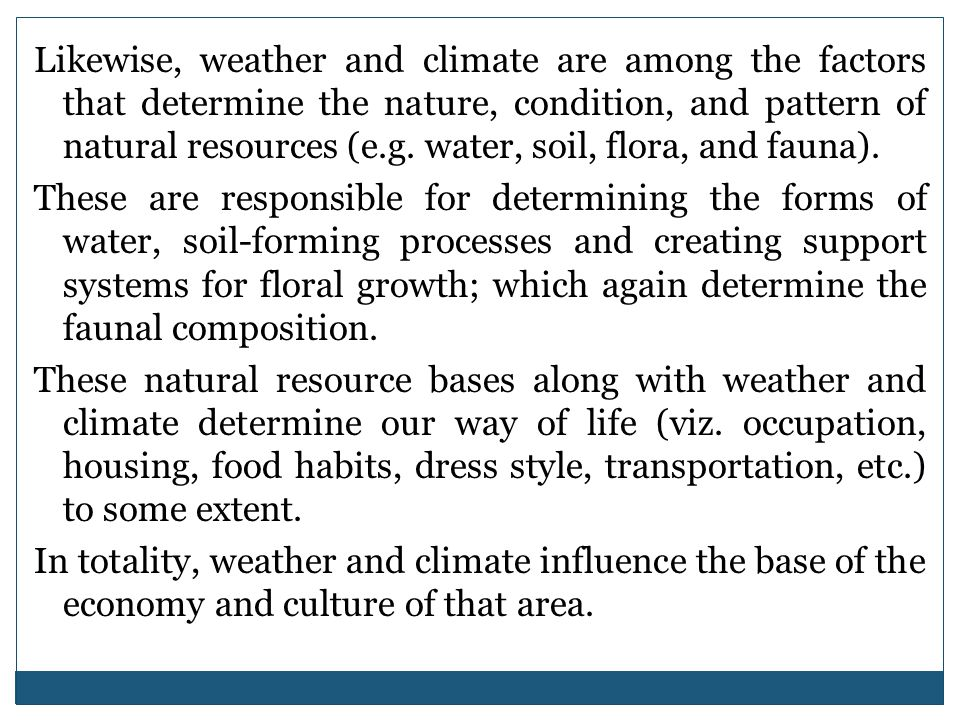 Likewise, weather and climate are among the factors that determine the nature, condition, and pattern of natural resources (e.g. water, soil, flora, and fauna).
