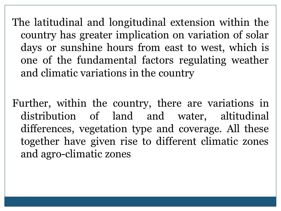The latitudinal and longitudinal extension within the country has greater implication on variation of solar days or sunshine hours from east to west, which is one of the fundamental factors regulating weather and climatic variations in the country