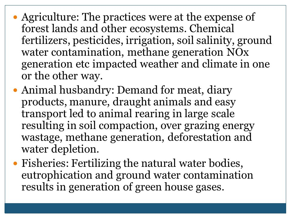 Agriculture: The practices were at the expense of forest lands and other ecosystems. Chemical fertilizers, pesticides, irrigation, soil salinity, ground water contamination, methane generation NOx generation etc impacted weather and climate in one or the other way.