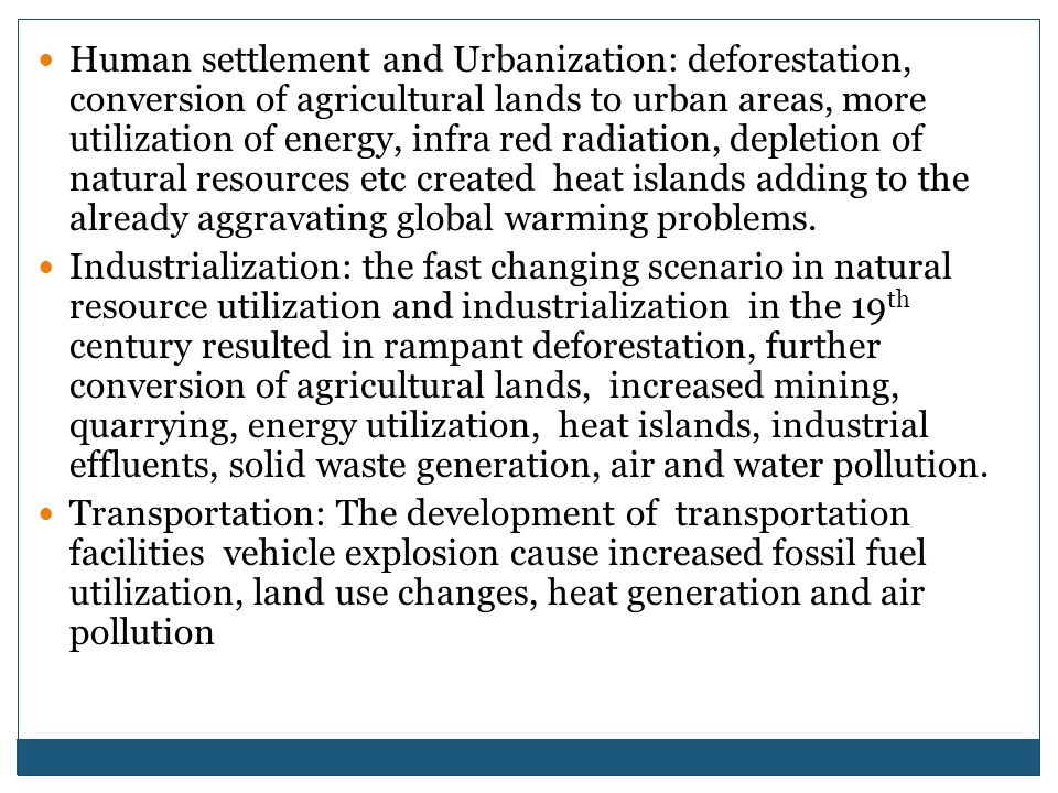 Human settlement and Urbanization: deforestation, conversion of agricultural lands to urban areas, more utilization of energy, infra red radiation, depletion of natural resources etc created heat islands adding to the already aggravating global warming problems.