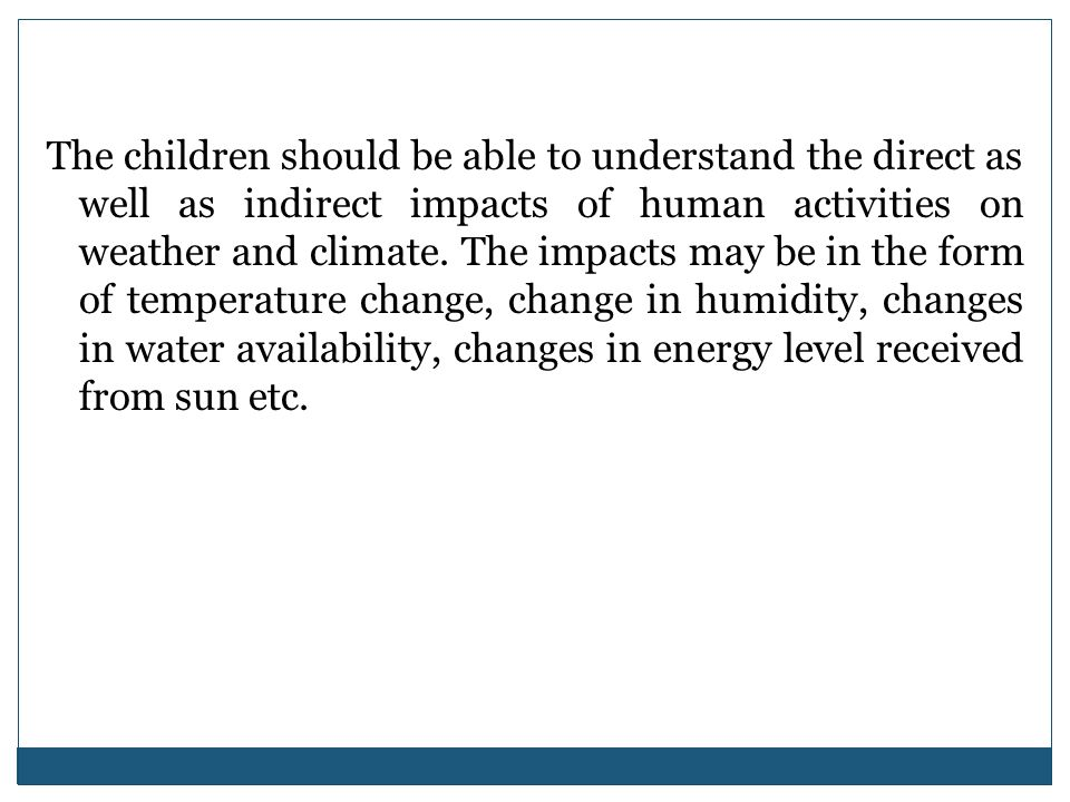 The children should be able to understand the direct as well as indirect impacts of human activities on weather and climate.