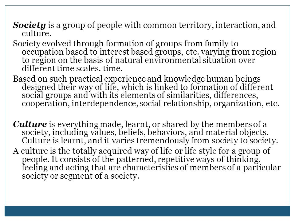 Society is a group of people with common territory, interaction, and culture.
