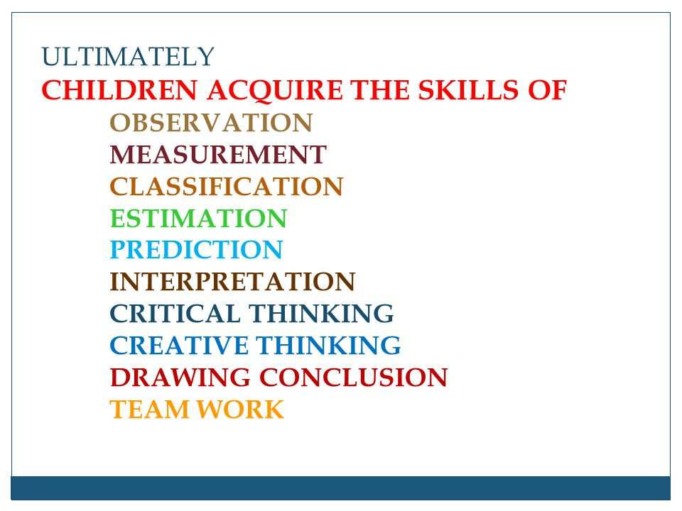 ULTIMATELY CHILDREN ACQUIRE THE SKILLS OF. OBSERVATION. MEASUREMENT