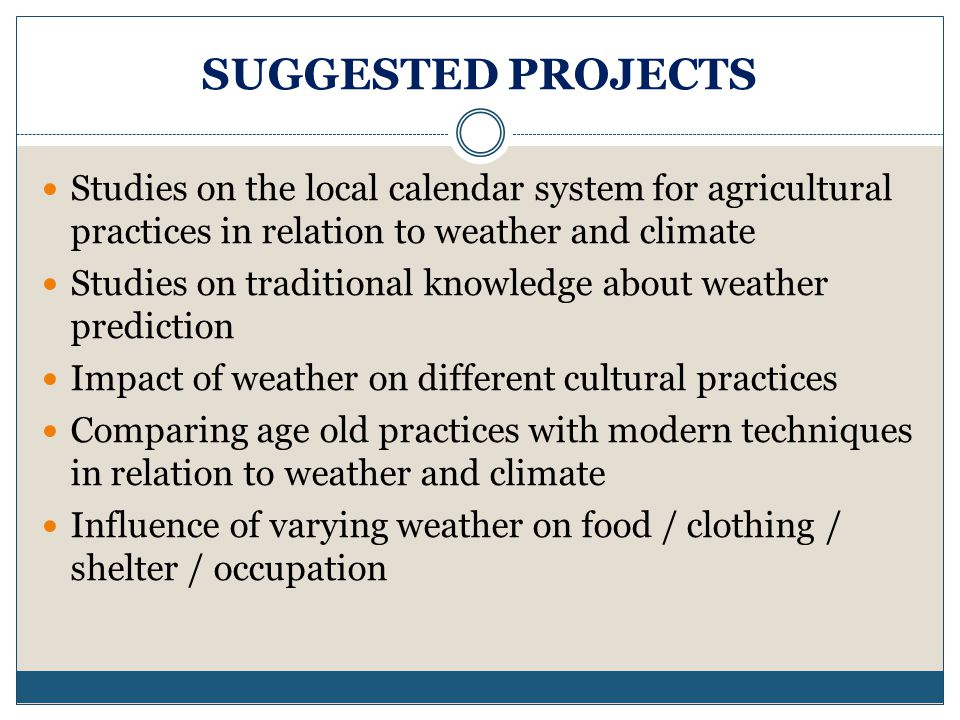 SUGGESTED PROJECTS Studies on the local calendar system for agricultural practices in relation to weather and climate.