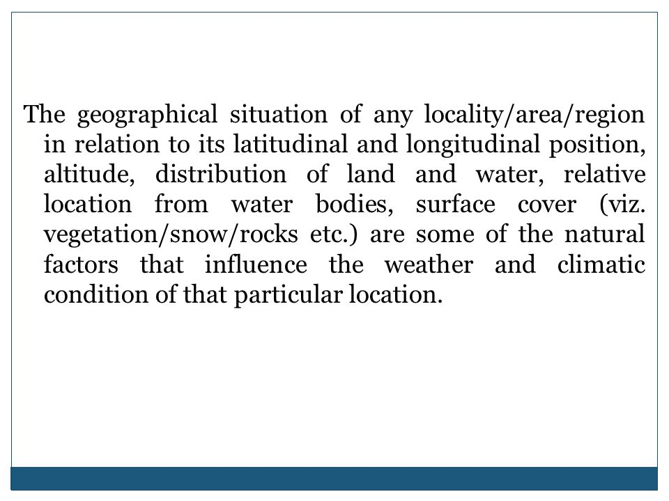 The geographical situation of any locality/area/region in relation to its latitudinal and longitudinal position, altitude, distribution of land and water, relative location from water bodies, surface cover (viz.