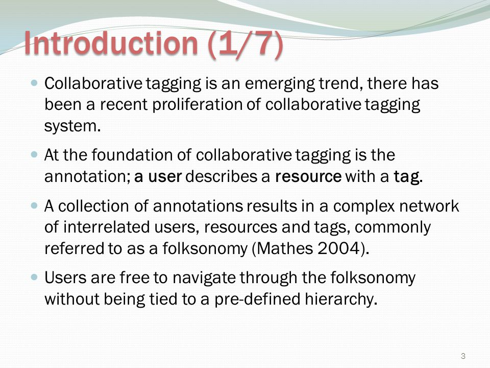 Introduction (1/7) Collaborative tagging is an emerging trend, there has been a recent proliferation of collaborative tagging system.