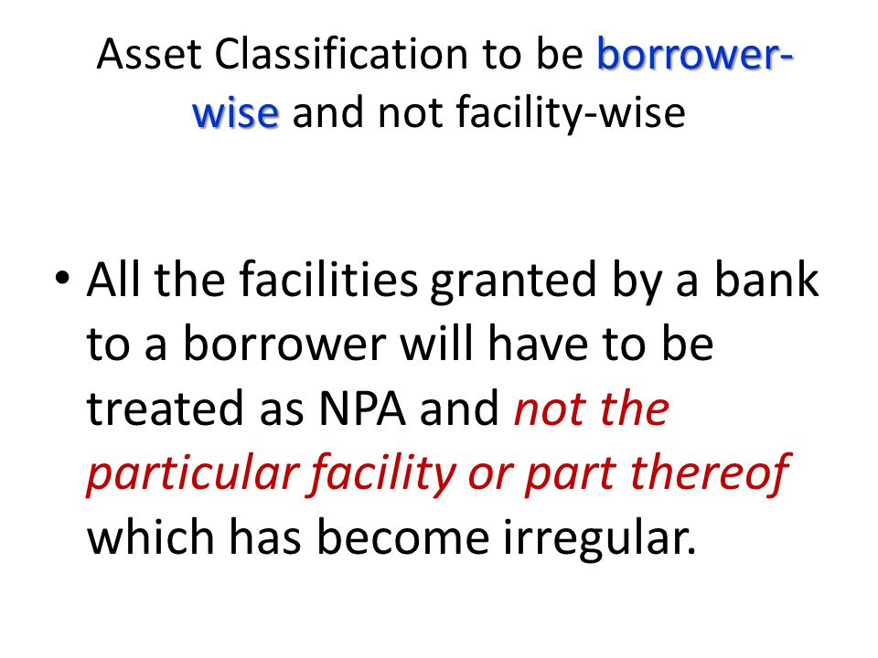 Asset Classification to be borrower-wise and not facility-wise