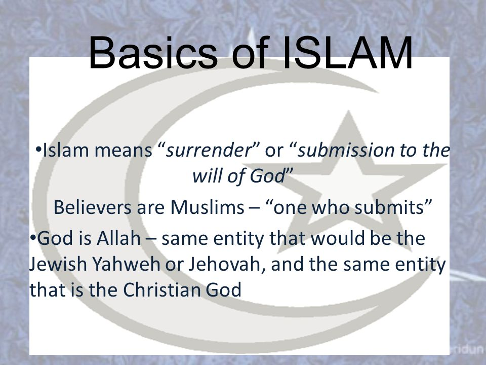 Basics of ISLAM Islam means surrender or submission to the will of God Believers are Muslims – one who submits